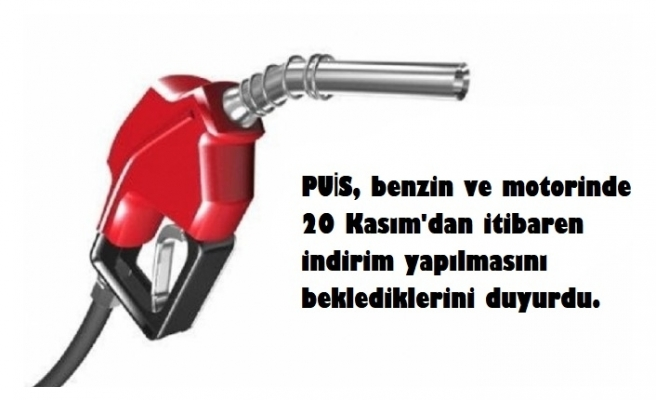 PUİS, 20 Kasımda benzin ve motorinde indirim beklediklerini açıkladı